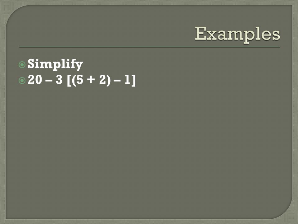 Examples Simplify 20 – 3 [(5 + 2) – 1]